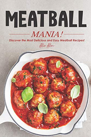Meatball Mania!: Discover the Most Delicious and Easy Meatball Recipes! - 9781674595962