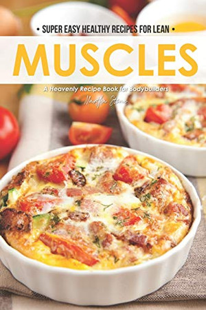 Super Easy Healthy Recipes for Lean Muscles: A Heavenly Recipe Book for Bodybuilders - 9781674620503