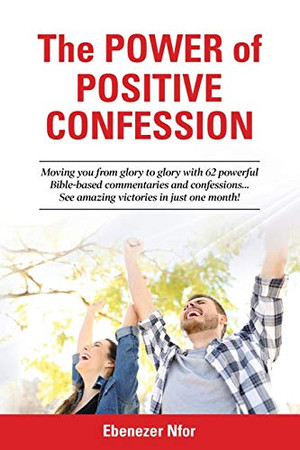 The Power of Positive Confession: Moving you from glory to glory with 62 powerful Bible-based commentaries and confessions... See amazing victories in just one month!