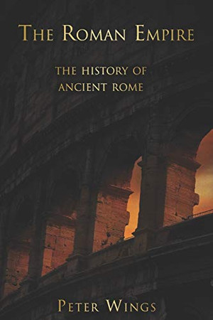 The Roman Empire: The history of Ancient Rome (The Story of Rome)