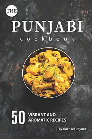 The Punjabi Cookbook: 50 Vibrant and Aromatic Recipes