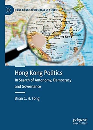 Hong Kong Politics: In Search of Autonomy, Democracy and Governance (Hong Kong Studies Reader Series)
