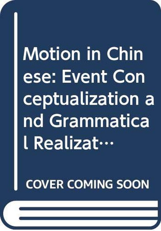 Motion in Chinese: Event Conceptualization and Grammatical Realization (Frontiers in Chinese Linguistics (7))