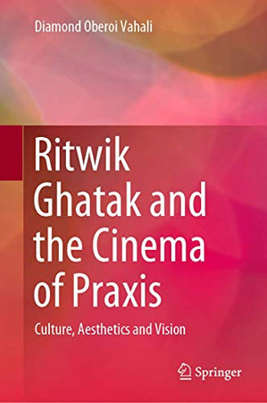 Ritwik Ghatak and the Cinema of Praxis: Culture, Aesthetics and Vision