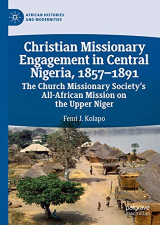 Christian Missionary Engagement in Central Nigeria, 1857–1891: The Church Missionary Society's All-African Mission on the Upper Niger (African Histories and Modernities)