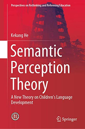 Semantic Perception Theory: A New Theory on Children's Language Development (Perspectives on Rethinking and Reforming Education)