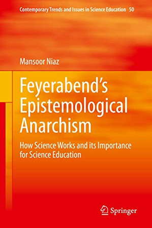 Feyerabend's Epistemological Anarchism: How Science Works and its Importance for Science Education (Contemporary Trends and Issues in Science Education, 50)