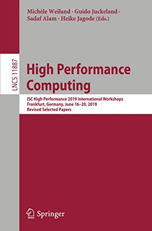 High Performance Computing: ISC High Performance 2019 International Workshops, Frankfurt, Germany, June 16-20, 2019, Revised Selected Papers (Lecture Notes in Computer Science, 11887)