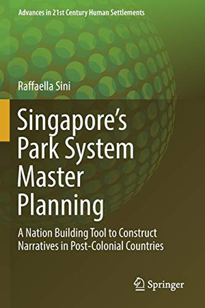 Singapore's Park System Master Planning: A Nation Building Tool to Construct Narratives in Post-Colonial Countries (Advances in 21st Century Human Settlements)