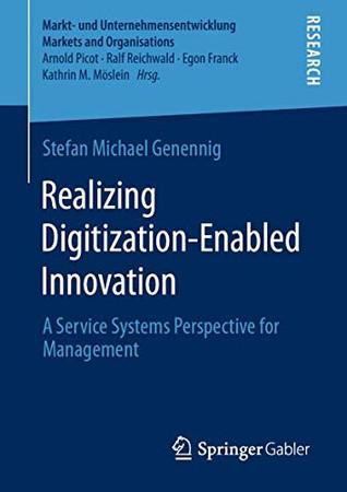 Realizing Digitization-Enabled Innovation: A Service Systems Perspective for Management (Markt- und Unternehmensentwicklung Markets and Organisations)