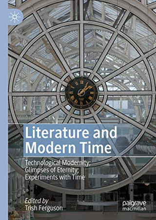 Literature and Modern Time: Technological Modernity; Glimpses of Eternity; Experiments with Time
