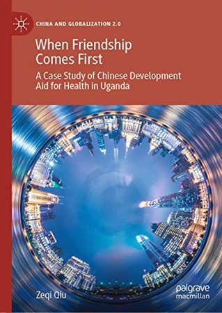 When Friendship Comes First: A Case Study of Chinese Development Aid for Health in Uganda (China and Globalization 2.0)