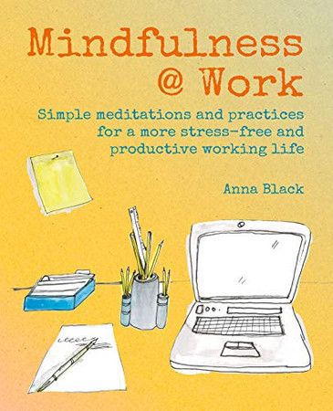 Mindfulness @ Work: Simple meditations and practices for a more stress-free and productive working life