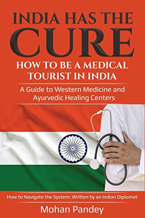 India Has the Cure! How to Be a Medical Tourist in India: A Guide to Western Medicine and Ayurvedic Healing Centers - How to Navigate the System: Written by an Indian Diplomat