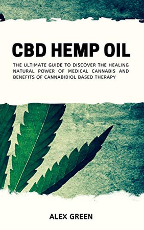 CBD Hemp Oil: The Ultimate Guide to Discover the Healing Natural Power of Medical Cannabis and Benefits of Cannabidiol Based Therapy