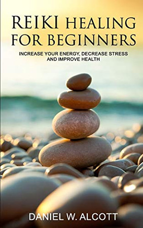 Reiki Healing for Beginners: Increase Your Energy, Decrease Stress And Improve Health