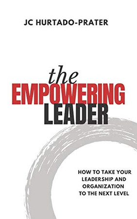 The Empowering Leader: How To Take Your Leadership and Organization to the Next Level