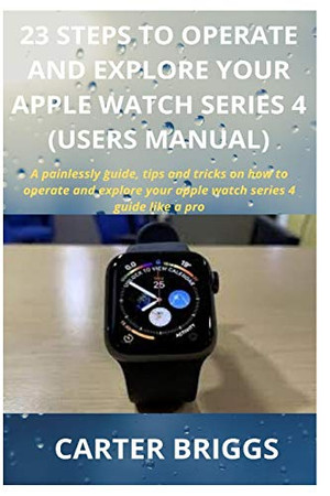 23 STEPS TO OPERATE AND EXPLORE YOUR APPLE WATCH SERIES 4 (USERS MANUAL): A painlessly guide, tips and tricks on how to operate and explore your apple watch series 4 guide like a pro