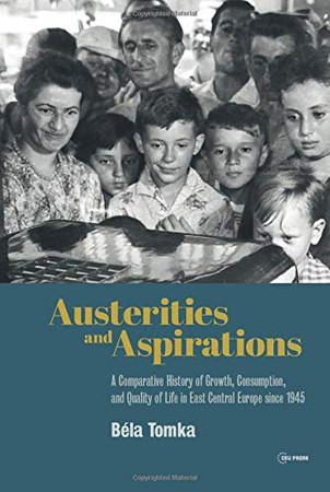Austerities and Aspirations: A Comparative History of Growth, Consumption, and Quality of Life in East Central Europe since 1945