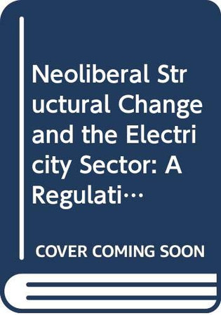 Neoliberal Structural Change and the Electricity Sector: A Régulationist Analysis (Routledge Advances in Heterodox Economics)