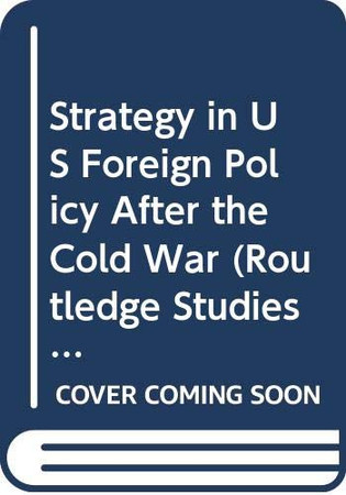 Strategy in US Foreign Policy After the Cold War (Routledge Studies in US Foreign Policy)