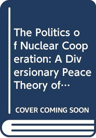 The Politics of Nuclear Cooperation: A Diversionary Peace Theory of Non-Proliferation (Routledge Global Security Studies)