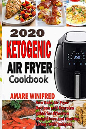 2020 Ketogenic Air Fryer Cookbook: New Keto Air Fryer Recipes and Exercise guide for Effective Weight loss and Healthy Living (With Images)