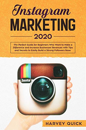 Instagram Marketing 2020:: The Perfect Guide for Beginners with Tips and Secrets Who Want To Make a Difference and Increase Business Revenues to Easily Build a Strong Follower Base.