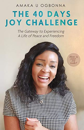 THE 40 DAYS JOY CHALLENGE: The Gate Way to Experiencing A Life of Peace and Freedom