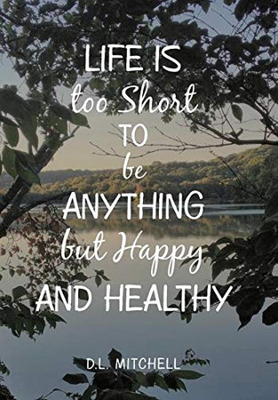 Life Is Too Short to Be Anything but Happy and Healthy - 9781796077391