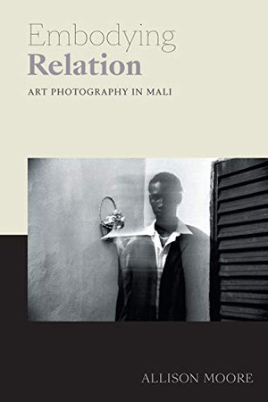 Embodying Relation: Art Photography in Mali (Art History Publication Initiative) - 9781478005971
