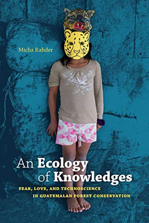 An Ecology of Knowledges: Fear, Love, and Technoscience in Guatemalan Forest Conservation (Experimental Futures) - 9781478006107