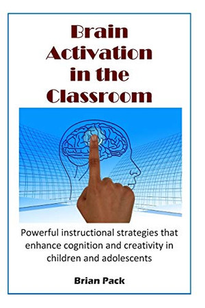 Brain Activation in the Classroom: Powerful instructional strategies that enhance cognition and creativity in children and adolescents