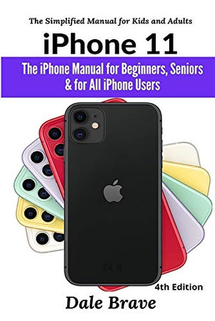iPhone 11: The iPhone Manual for Beginners, Seniors & for All iPhone Users (The Simplified Manual for Kids and Adults) (4th Edition)