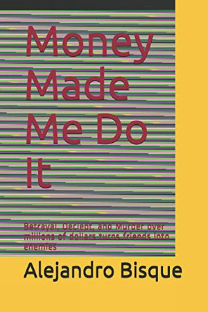 Money Made Me Do It: Betrayal, Deciept, and Murder over millions of dollars turns friends into enemies