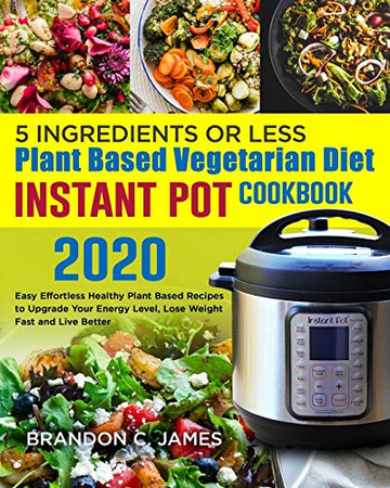 5 Ingredients or Less Plant Based Vegetarian Diet Instant Pot Cookbook 2020#: Easy Effortless Healthy Plant Based Recipes to Upgrade Your Energy Level, Lose Weight Fast and Live Better