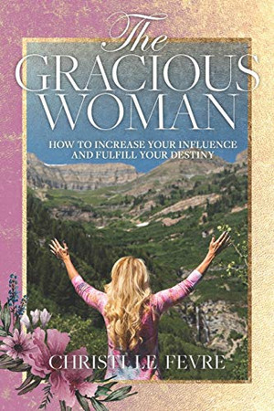 The Gracious Woman: How to Increase Your Influence and Fulfill Your Destiny