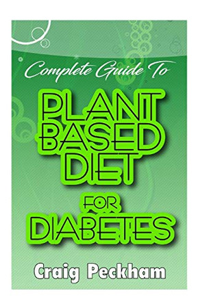 Complete Guide To Plant Based Diet for Diabetes: Guide to using plant diet to prevent or reduce the effect of diabetes on its patients!