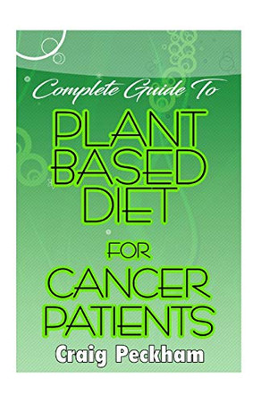 Complete Guide To Plant Based diet for Cancer Patients: How to use plant based diet to suppress or prevent cancer!