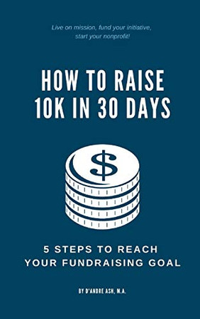 HOW TO RAISE 10K IN 30 DAYS: 5 STEPS TO REACH YOUR FUNDRAISING GOAL