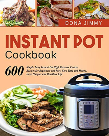 Instant Pot Cookbook: 600 Simple Tasty Instant Pot High Pressure Cooker Recipes for Beginners and Pros, Save Time and Money, Have Happier and Healthier Life