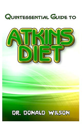 Quintessential Guide To Atkins Diet: Your Perfect Guide To that low-carb meal plan that will help you lose excess weight, feel great and live a healthy life!