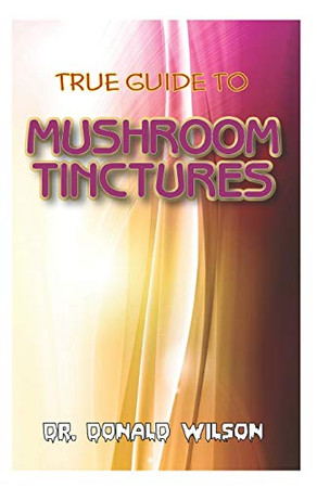 True Guide to Mushroom Tinctures: A complete guide on how to prepare and use mushroom to cure a plethora amount of ailments!