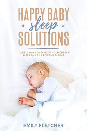 Happy Baby Sleep Solutions: Gentle Ways to Improve Your Child's Sleep and Be a Positive Parent (Children Sleep Issues)