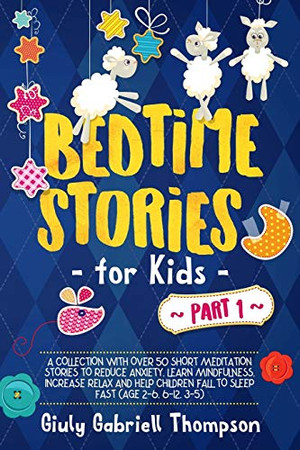 Bedtime Stories For Kids Vol . 1: A collection of over 50 Short Meditation Stories to Reduce Anxiety, Learn Mindfulness, increase Relaxation,and Help ... Fast (Age 2-6 , 6-12 , 3-5) (Brdtime Stories)