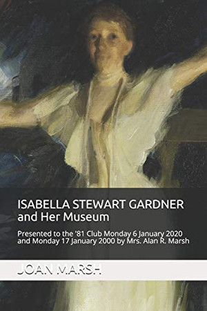 ISABELLA STEWART GARDNER and Her Museum: Presented to the '81 Club Monday 17 January 2000 and Monday 6 January 2020 by Mrs. Alan R. Marsh (The THRILLING READING LIVING VICARIOUSLY Series)