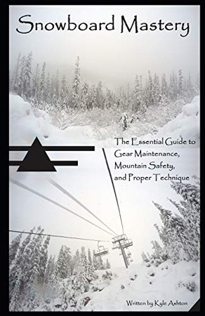 Snowboard Mastery: The Essential Guide to Gear Maintenance, Mountain Safety, and Proper Technique