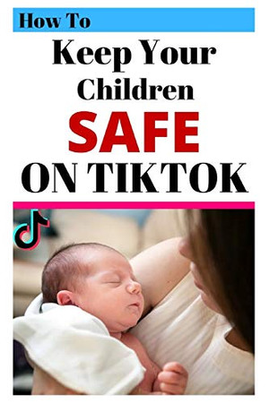 How To Keep Your Children Safe On TikTok