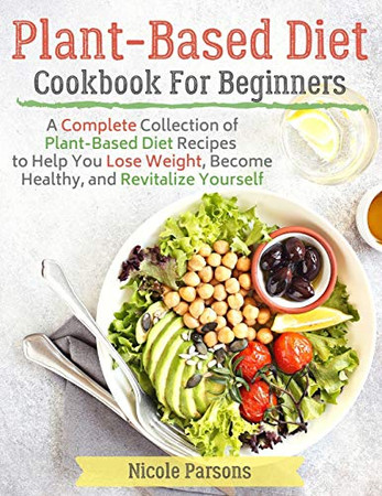 Plant-Based Diet Cookbook for Beginners: A Complete Collection of Plant Based Diet Recipes to Help You Lose Weight, Become Healthy, and Revitalize Yourself