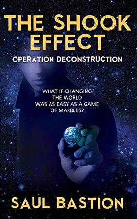 THE SHOOK EFFECT: OPERATION DECONSTRUCTION: WHAT IF CHANGING THE WORLD WAS AS EASY AS A GAME OF MARBLES?